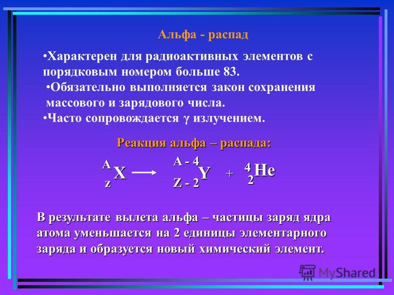 Альфа - распад Характерен для радиоактивных элементов с порядковым номером больше 83. Обязательно выполняется закон сохранения массового и зарядового числа. Часто сопровождается γ излучением. Реакция альфа – распада: Х z A Y Z - 2 A - 4 + He 2 4 В ре