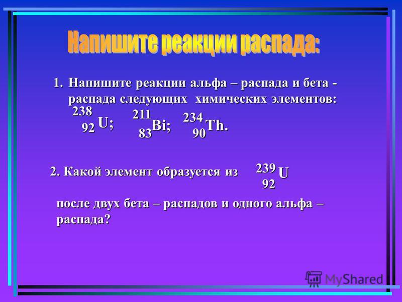 1. Напишите реакции альфа – распада и бета - распада следующих химических элементов: U;U;U;U; 92 238 Bi; 83 211 Th. 90 234 U 92239 2. Какой элемент образуется из после двух бета – распадов и одного альфа – распада?