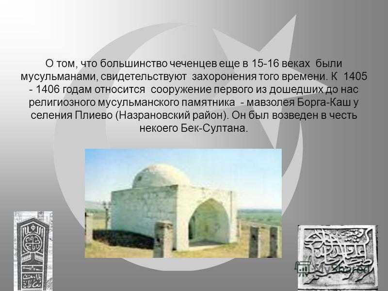 О том, что большинство чеченцев еще в 15-16 веках были мусульманами, свидетельствуют захоронения того времени. К 1405 - 1406 годам относится сооружение первого из дошедших до нас религиозного мусульманского памятника - мавзолея Борга-Каш у селения Пл