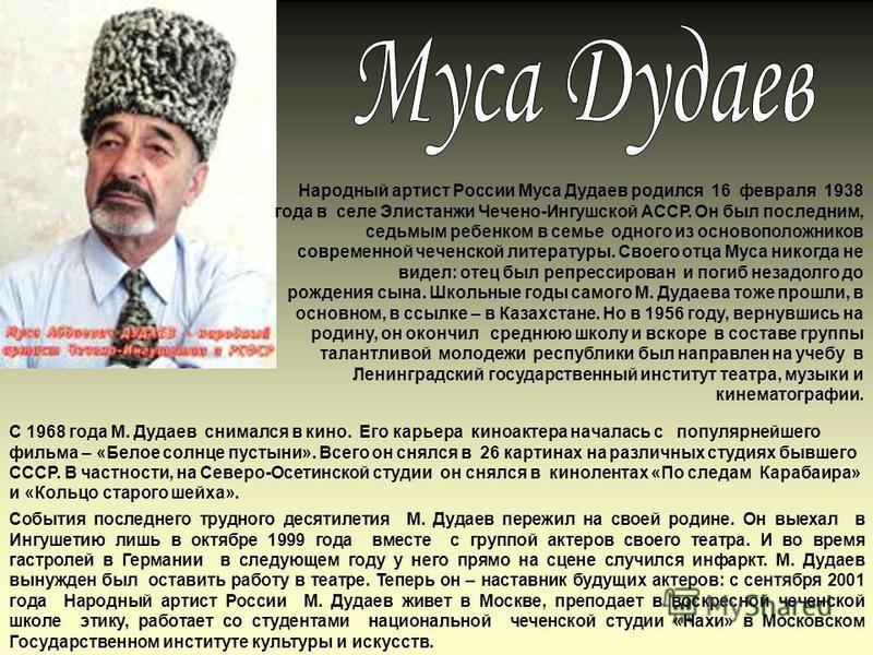 Народный артист России Муса Дудаев родился 16 февраля 1938 года в селе Элистанжи Чечено-Ингушской АССР. Он был последним, седьмым ребенком в семье одного из основоположников современной чеченской литературы. Своего отца Муса никогда не видел: отец бы