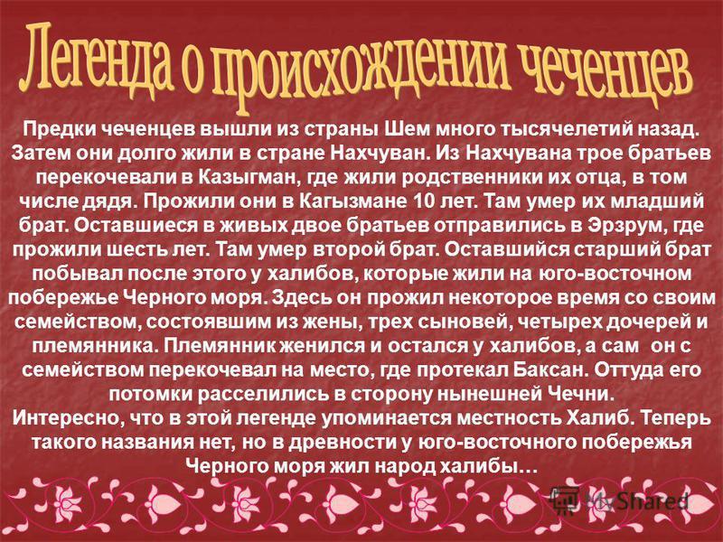 Предки чеченцев вышли из страны Шем много тысячелетий назад. Затем они долго жили в стране Нахчуван. Из Нахчувана трое братьев перекочевали в Казыгман, где жили родственники их отца, в том числе дядя. Прожили они в Кагызмане 10 лет. Там умер их младш