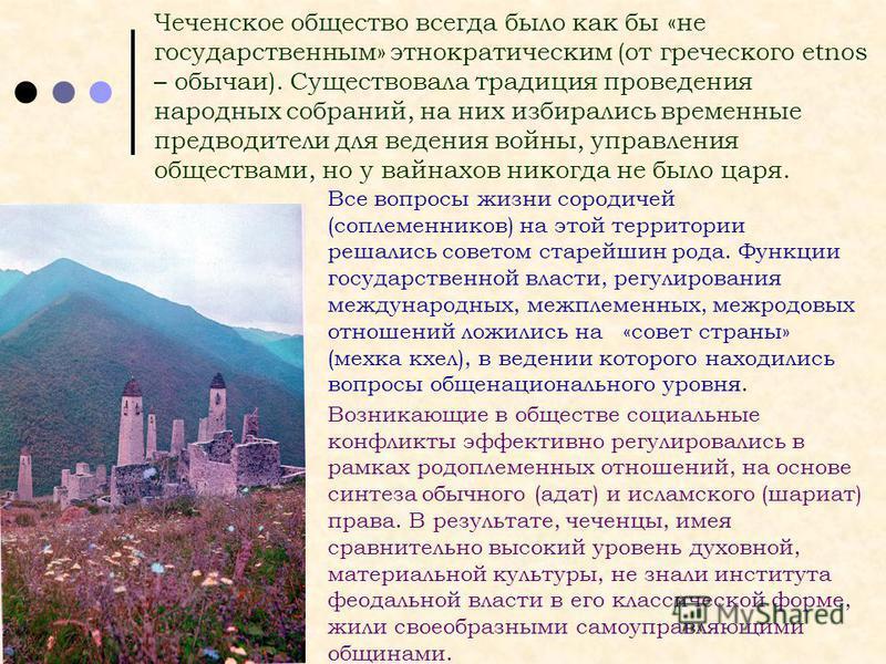 Чеченское общество всегда было как бы «не государственным» этнократическим (от греческого etnos – обычаи). Существовала традиция проведения народных собраний, на них избирались временные предводители для ведения войны, управления обществами, но у вай