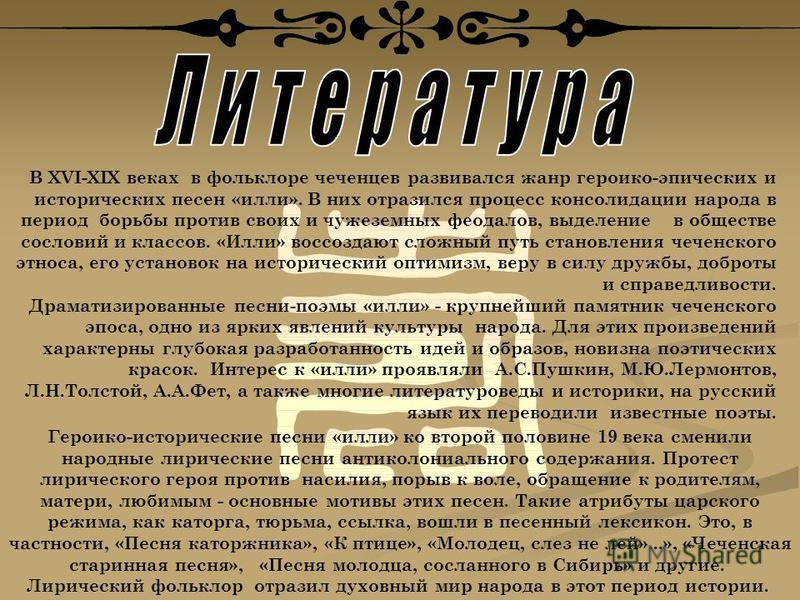 В ХVI-XIX веках в фольклоре чеченцев развивался жанр героико-эпических и исторических песен «или». В них отразился процесс консолидации народа в период борьбы против своих и чужеземных феодалов, выделение в обществе сословий и классов. «Илли» воссозд