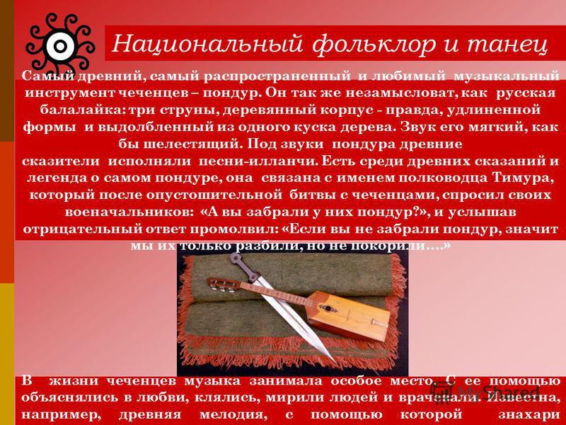 Национальный фольклор и танец Самый древний, самый распространенный и любимый музыкальный инструмент чеченцев – пондур. Он так же незамысловат, как русская балалайка: три струны, деревянный корпус - правда, удлиненной формы и выдолбленный из одного к