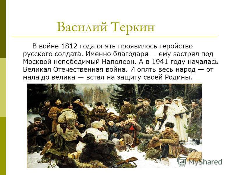 Василий Теркин В войне 1812 года опять проявилось геройство русского солдата. Именно благодаря ему застрял под Москвой непобедимый Наполеон. А в 1941 году началась Великая Отечественная война. И опять весь народ от мала до велика встал на защиту свое