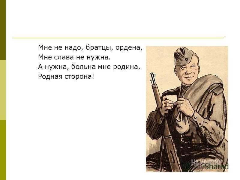 Мне не надо, братцы, ордена, Мне слава не нужна. А нужна, больна мне родина, Родная сторона!
