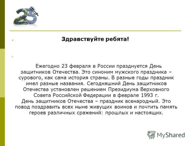 Здравствуйте ребята! Ежегодно 23 февраля в России празднуется День защитников Отечества. Это синоним мужского праздника – сурового, как сама история страны. В разные годы праздник имел разные названия. Сегодняшний День защитников Отечества установлен
