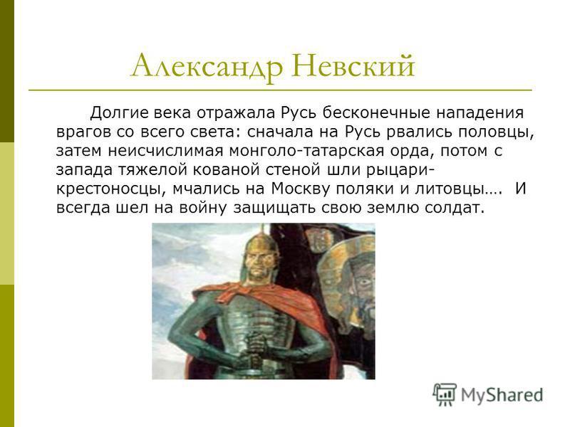 Александр Невский Долгие века отражала Русь бесконечные нападения врагов со всего света: сначала на Русь рвались половцы, затем неисчислимая монголо-татарская орда, потом с запада тяжелой кованой стеной шли рыцари- крестоносцы, мчались на Москву поля