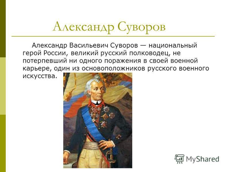 Александр Суворов Александр Васильевич Суворов национальный герой России, великий русский полководец, не потерпевший ни одного поражения в своей военной карьере, один из основоположников русского военного искусства.