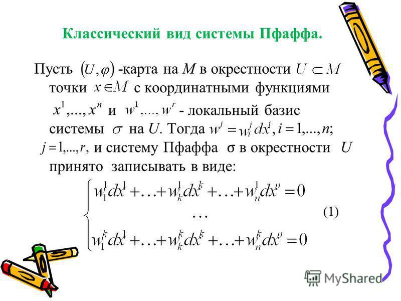 Классический вид системы Пфаффа. Пусть - -карта на М в окрестности точки с координатными функциями и - локальный базис системы на U. Тогда, и систему Пфаффа σ в окрестности U принято записывать в виде: (1)