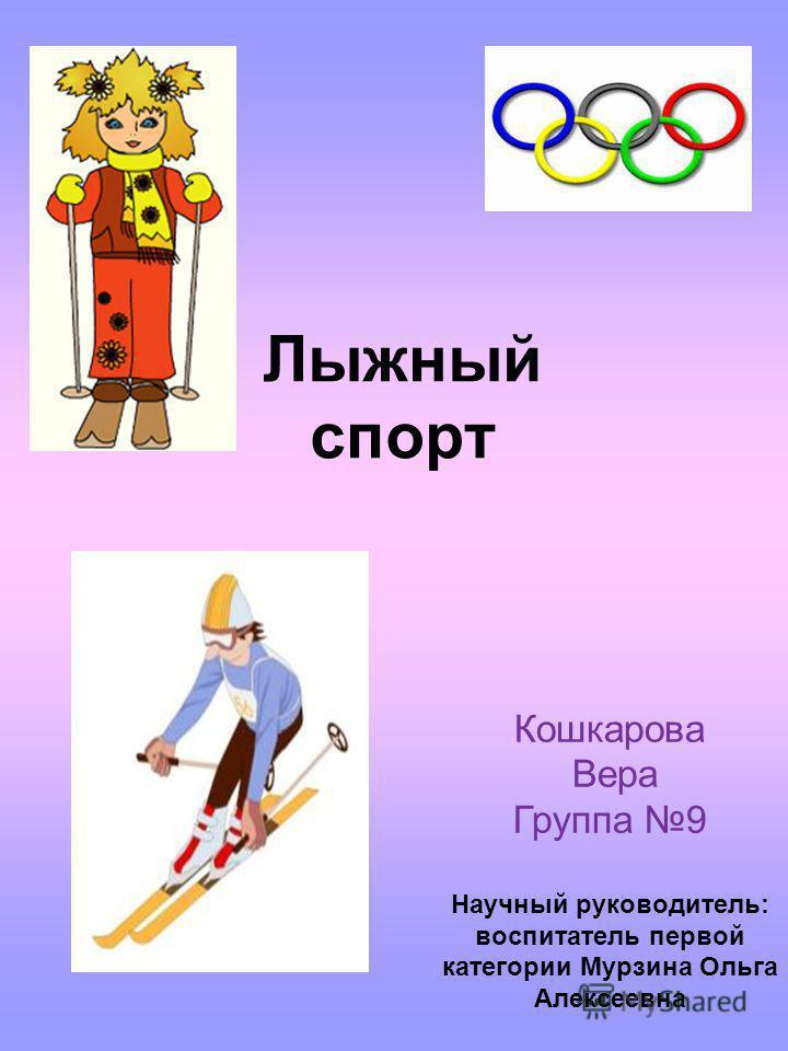 Лыжный спорт Кошкарова Вера Группа 9 Научный руководитель: воспитатель первой категории Мурзина Ольга Алексеевна