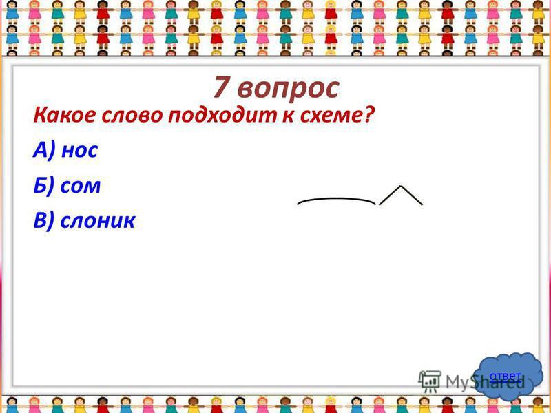 7 вопрос Какое слово подходит к схеме? А) нос Б) сом В) слоник ответ