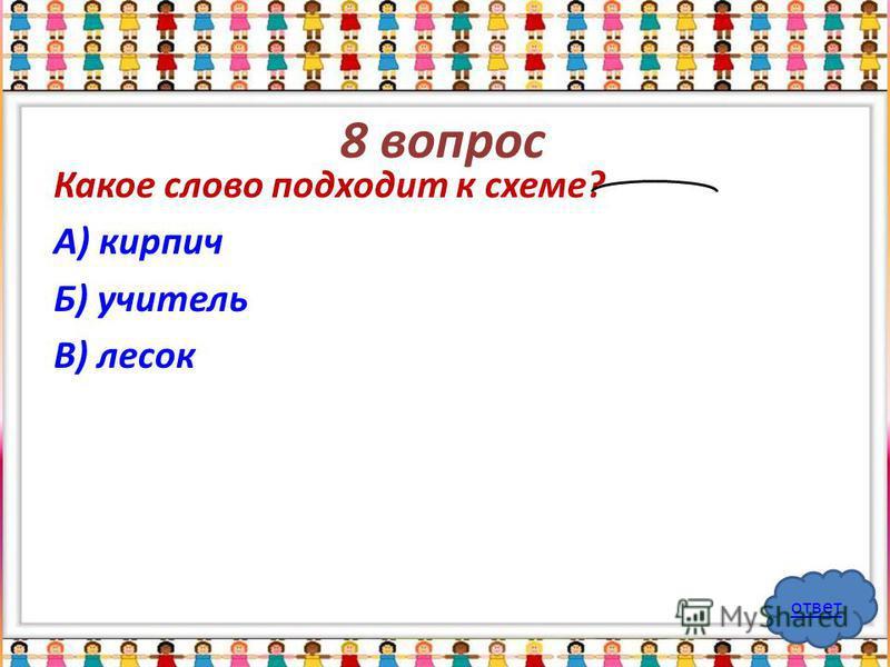 8 вопрос Какое слово подходит к схеме? А) кирпич Б) учитель В) лесок ответ