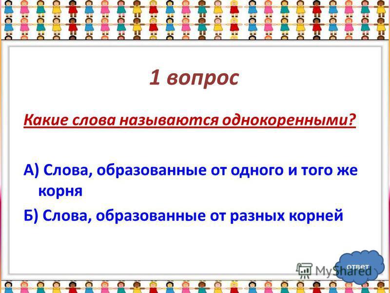 1 вопрос Какие слова называются однокоренными? А) Слова, образованные от одного и того же корня Б) Слова, образованные от разных корней ответ