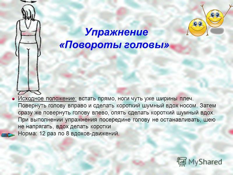 Упражнение «Повороты головы» Исходное положение: встать прямо, ноги чуть уже ширины плеч. Повернуть голову вправо и сделать короткий шумный вдох носом. Затем сразу же повернуть голову влево, опять сделать короткий шумный вдох. При выполнении упражнен