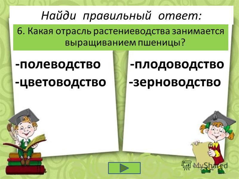 Найди правильный ответ: 6. Какая отрасль растениеводства занимается выращиванием пшеницы? -полеводство -плодоводство -цветоводство -зерноводство