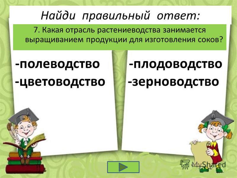 Найди правильный ответ: 7. Какая отрасль растениеводства занимается выращиванием продукции для изготовления соков? -полеводство -плодоводство -цветоводство -зерноводство