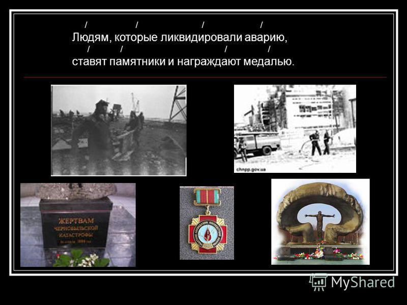 / / / / Людям, которые ликвидировали аварию, / / / / ставят памятники и награждают медалью.