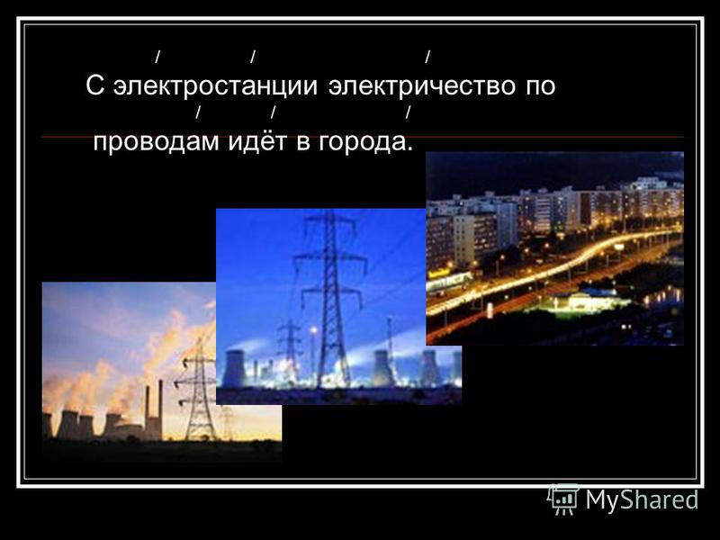 / / / С электростанции электричество по / / / проводам идёт в города.