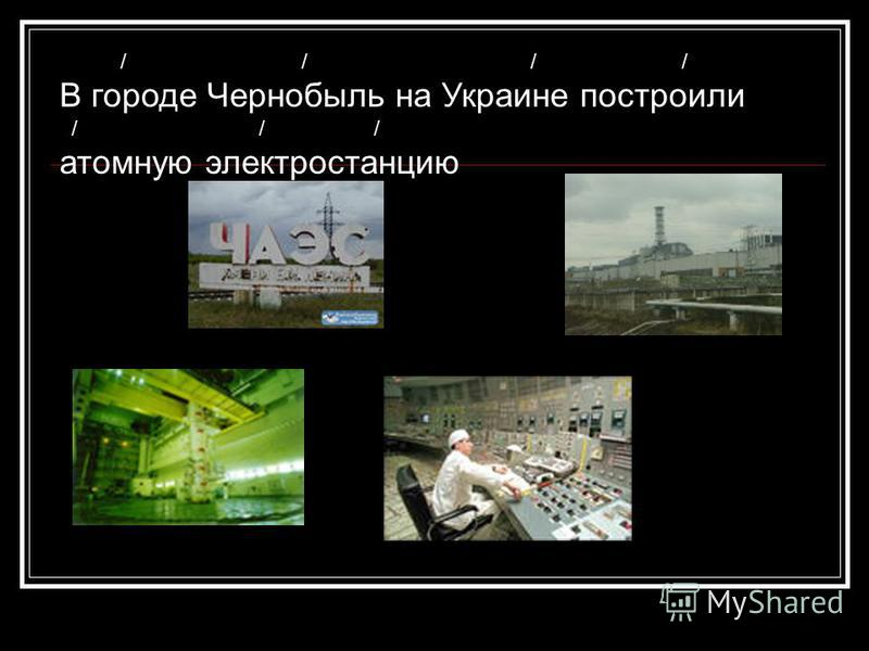 / / / / В городе Чернобыль на Украине построили / / / атомную электростанцию