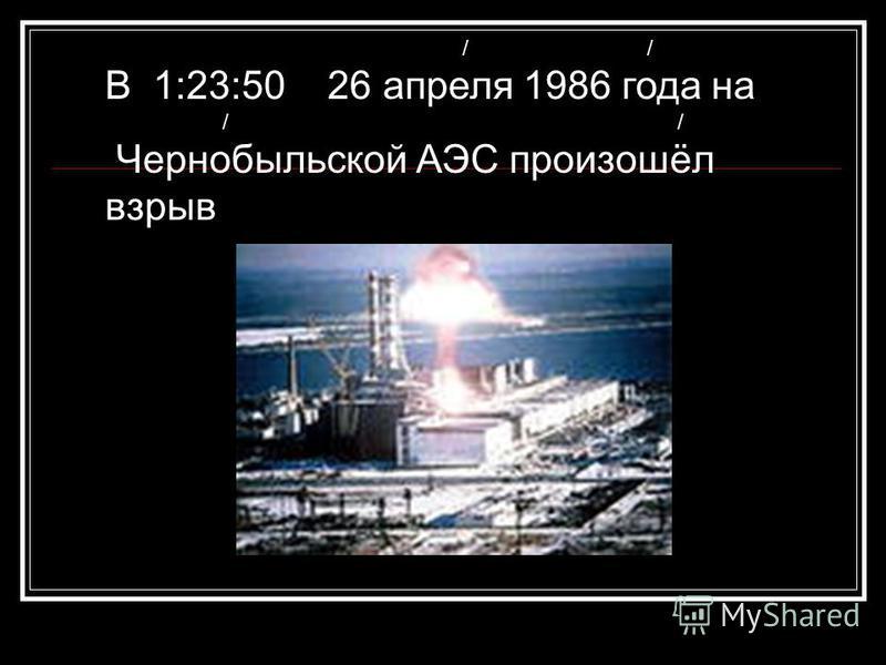 / / В 1:23:50 26 апреля 1986 года на / / Чернобыльской АЭС произошёл взрыв