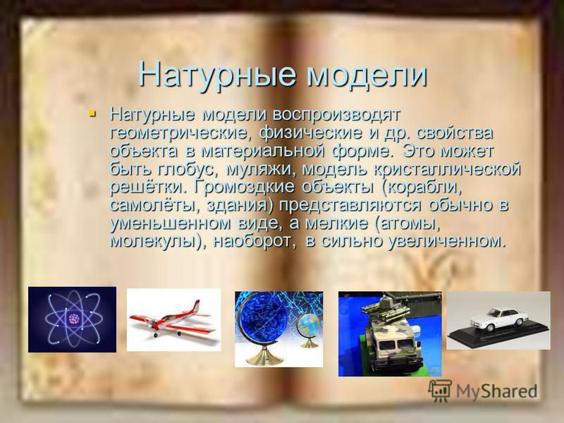 Натурные модели Натурные модели воспроизводят геометрические, физические и др. свойства объекта в материальной форме. Это может быть глобус, муляжи, модель кристаллической решётки. Громоздкие объекты (корабли, самолёты, здания) представляются обычно
