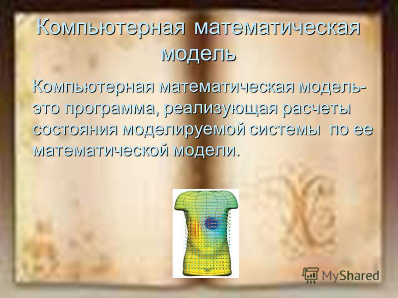 Компьютерная математическая модель Компьютерная математическая модель- это программа, реализующая расчеты состояния моделируемой системы по ее математической модели. Компьютерная математическая модель- это программа, реализующая расчеты состояния мод