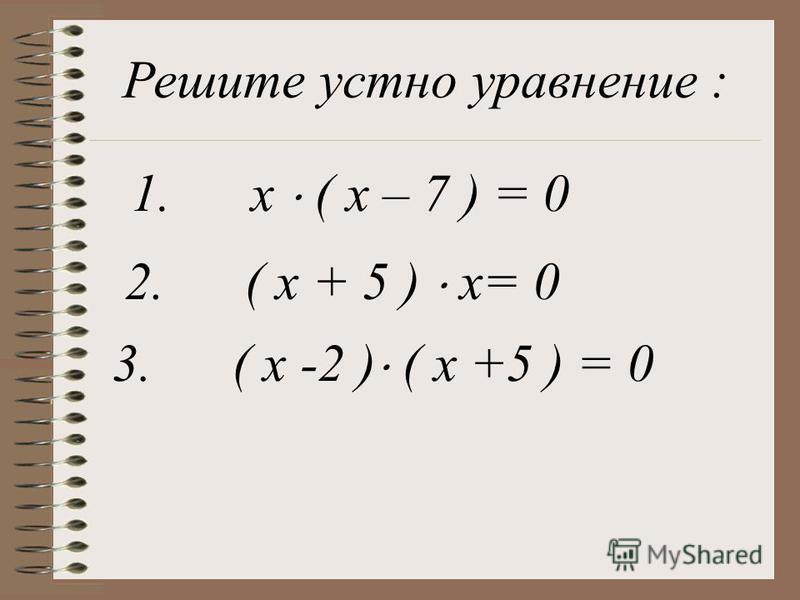 Решите устно уравнение : 1. x ( x – 7 ) = 0 2. ( x + 5 ) x= 0 3. ( x -2 ) ( x +5 ) = 0