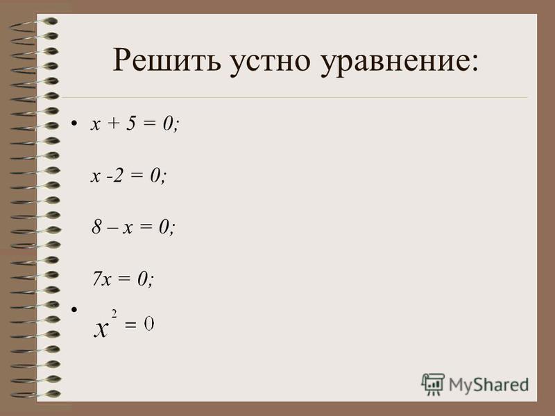 Решить устно уравнение: x + 5 = 0; x -2 = 0; 8 – x = 0; 7x = 0;