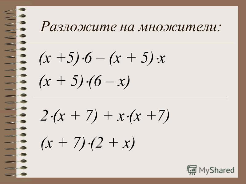 Разложите на множители: (x +5) 6 – (x + 5) x (x + 5) (6 – x) 2 (x + 7) + x (x +7) (x + 7) (2 + x)