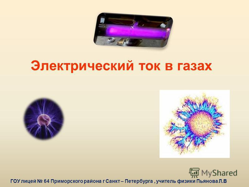 Электрический ток в газах ГОУ лицей 64 Приморского района г Санкт – Петербурга, учитель физики Пьянова Л.В