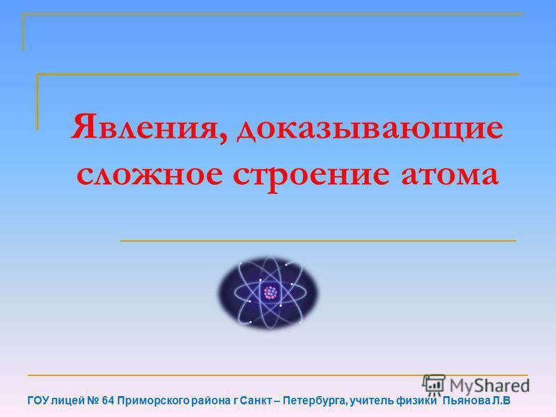 Явления, доказывающие сложное строение атома ГОУ лицей 64 Приморского района г Санкт – Петербурга, учитель физики Пьянова Л.В