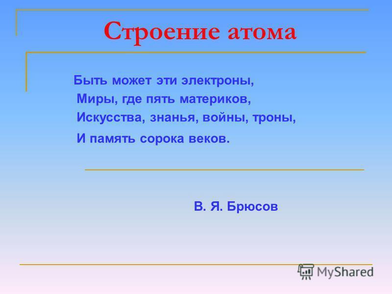 Строение атома Быть может эти электроны, Миры, где пять материков, Искусства, знанья, войны, троны, И память сорока веков. В. Я. Брюсов