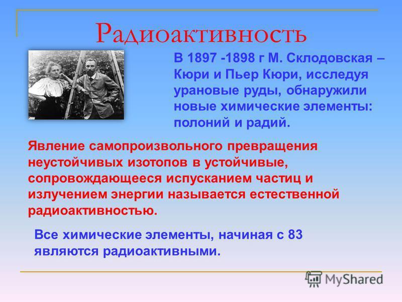 Радиоактивность В 1897 -1898 г М. Склодовская – Кюри и Пьер Кюри, исследуя урановые руды, обнаружили новые химические элементы: полоний и радий. Явление самопроизвольного превращения неустойчивых изотопов в устойчивые, сопровождающееся испусканием ча