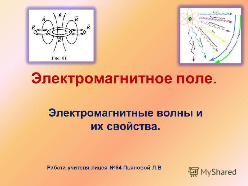 Электромагнитное поле. Электромагнитные волны и их свойства. Работа учителя лицея 64 Пьяновой Л.В