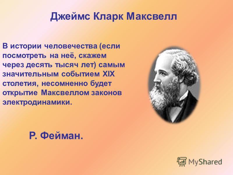 Джеймс Кларк Максвелл В истории человечества (если посмотреть на неё, скажем через десять тысяч лет) самым значительным событием XIX столетия, несомненно будет открытие Максвеллом законов электродинамики. Р. Фейман.