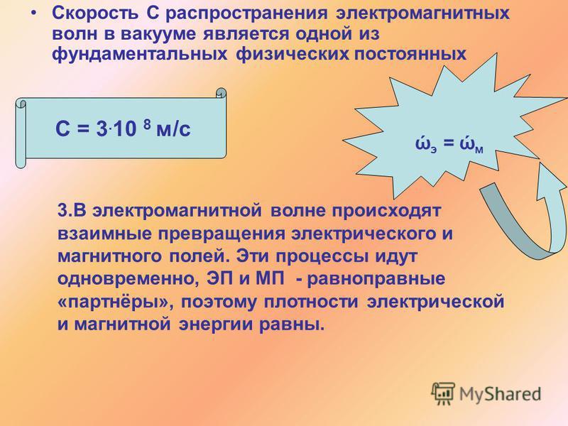 Скорость С распространения электромагнитных волн в вакууме является одной из фундаментальных физических постоянных С = 3. 10 8 м/с 3. В электромагнитной волне происходят взаимные превращения электрического и магнитного полей. Эти процессы идут одновр