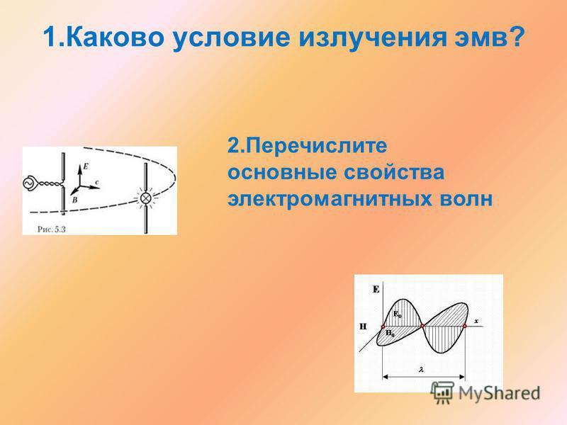 1. Каково условие излучения эвм? 2. Перечислите основные свойства электромагнитных волн
