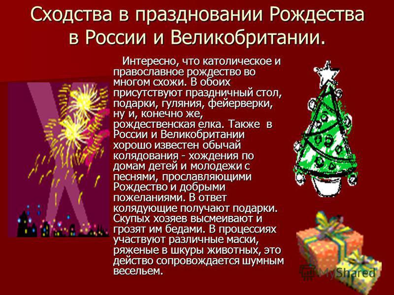 Сходства в праздновании Рождества в России и Великобритании. Интересно, что католическое и православное рождество во многом схожи. В обоих присутствуют праздничный стол, подарки, гуляния, фейерверки, ну и, конечно же, рождественская елка. Также в Рос
