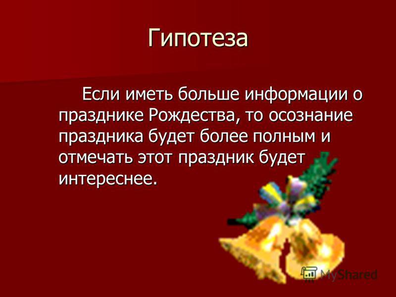 Гипотеза Если иметь больше информации о празднике Рождества, то осознание праздника будет более полным и отмечать этот праздник будет интереснее. Если иметь больше информации о празднике Рождества, то осознание праздника будет более полным и отмечать