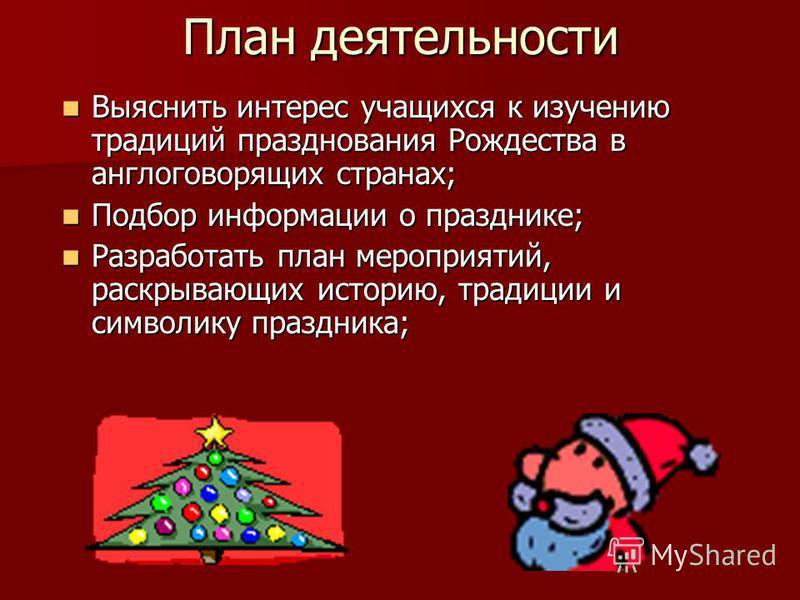 План деятельности Выяснить интерес учащихся к изучению традиций празднования Рождества в англоговорящих странах; Выяснить интерес учащихся к изучению традиций празднования Рождества в англоговорящих странах; Подбор информации о празднике; Подбор инфо