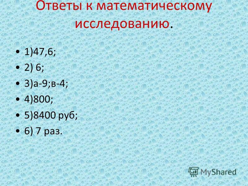 Ответы к математическому исследованию. 1)47,6; 2) 6; 3)а-9;в-4; 4)800; 5)8400 руб; 6) 7 раз.