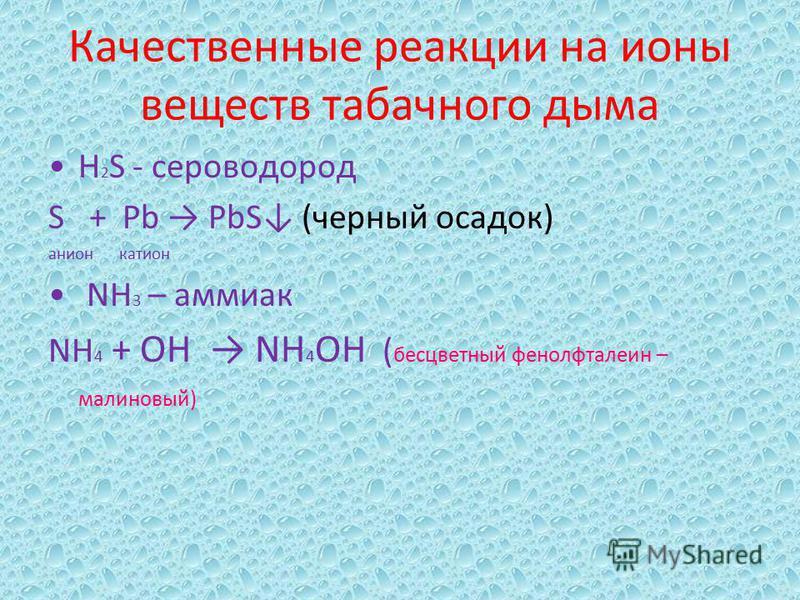 Качественные реакции на ионы веществ табачного дыма H 2 S - сероводород S + Pb PbS (черный осадок) анион катион NH 3 – аммиак NH 4 + OH NH 4 OH ( бесцветный фенолфталеин – малиновый)