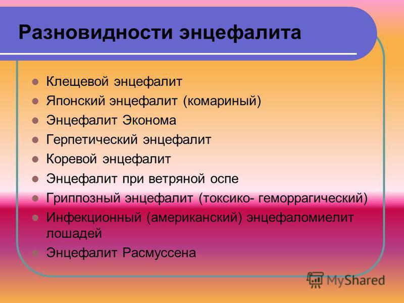 Разновидности энцефалита Клещевой энцефалит Японский энцефалит (комариный) Энцефалит Эконома Герпетический энцефалит Коревой энцефалит Энцефалит при ветряной оспе Гриппозный энцефалит (токсико- геморрагический) Инфекционный (американский) энцефаломие