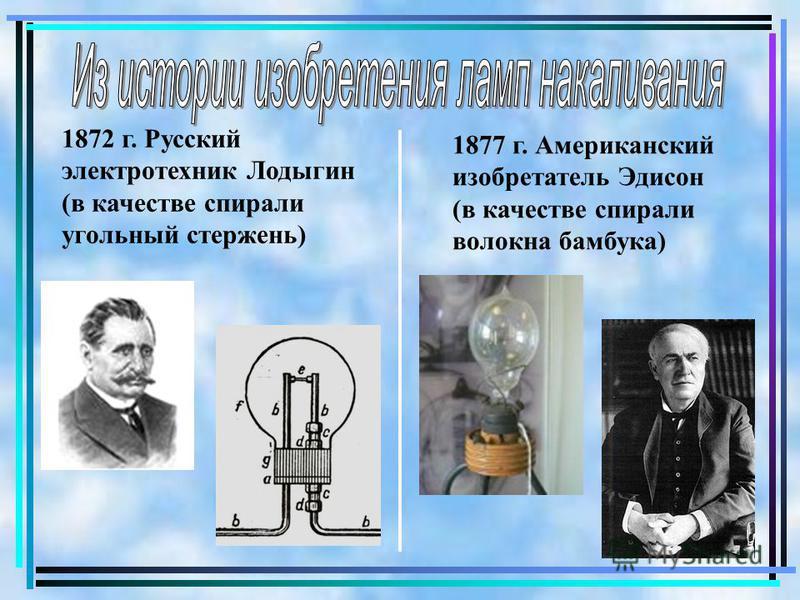 1872 г. Русский электротехник Лодыгин (в качестве спирали угольный стержень) 1877 г. Американский изобретатель Эдисон (в качестве спирали волокна бамбука)