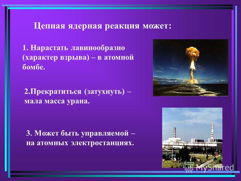 Цепная ядерная реакция может: 1. Нарастать лавинообразно (характер взрыва) – в атомной бомбе. 2. Прекратиться (затухнуть) – мала масса урана. 3. Может быть управляемой – на атомных электростанциях.