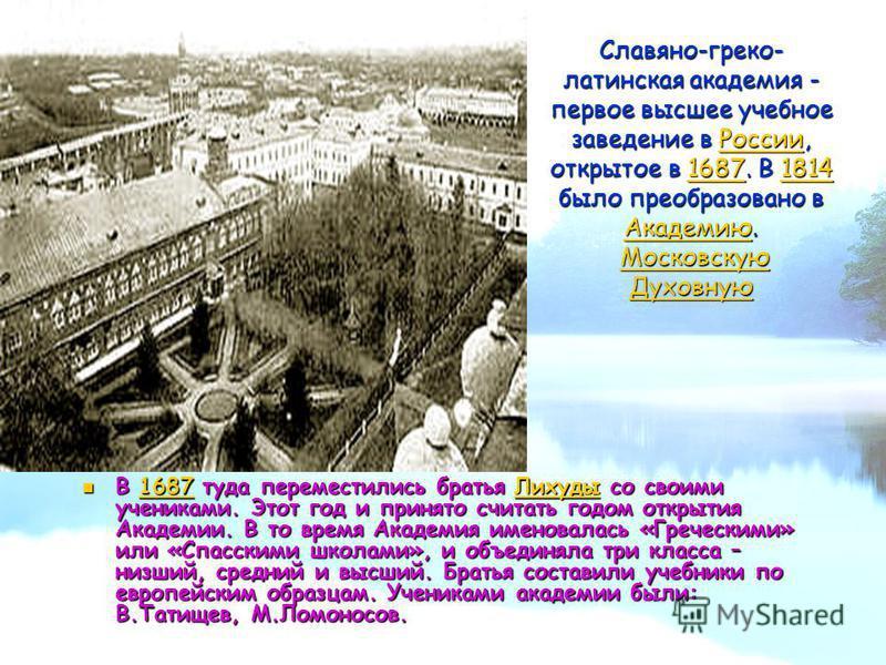 Славяно-греко- латинская академия - первое высшее учебное заведение в России, открытое в 1687. В 1814 было преобразовано в Академию. Московскую Духовную России 16871814 Академию Московскую Духовную России 16871814 Академию Московскую Духовную В 1687