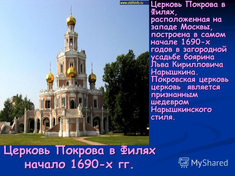 Церковь Покрова в Филях начало 1690-х гг. Церковь Покрова в Филях, расположенная на западе Москвы, построена в самом начале 1690-х годов в загородной усадьбе боярина Льва Кирилловича Нарышкина. Покровская церковь церковь является признанным шедевром