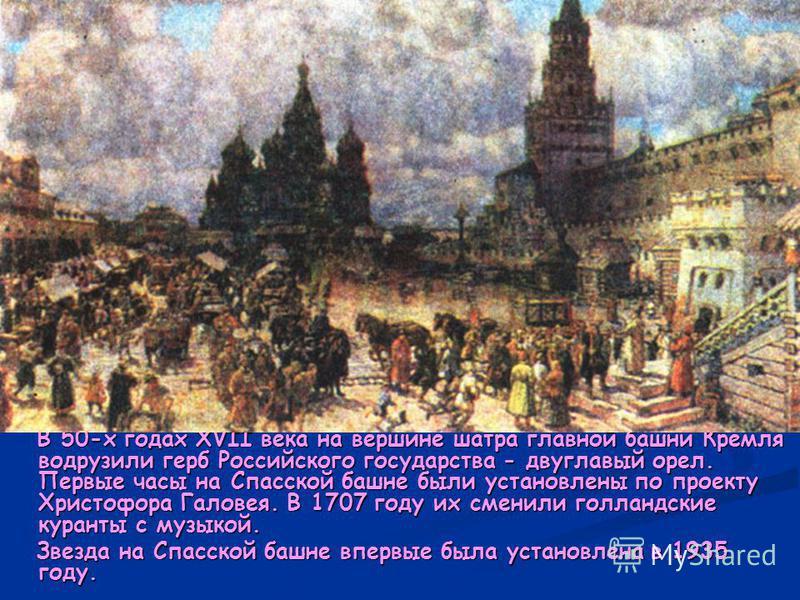 В 50-х годах XVII века на вершине шатра главной башни Кремля водрузили герб Российского государства - двуглавый орел. Первые часы на Спасской башне были установлены по проекту Христофора Галовея. В 1707 году их сменили голландские куранты с музыкой.