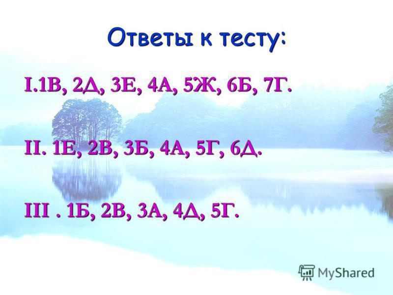 Ответы к тесту: I.1В, 2Д, 3Е, 4А, 5Ж, 6Б, 7Г. II. 1Е, 2В, 3Б, 4А, 5Г, 6Д. III. 1Б, 2В, 3А, 4Д, 5Г.